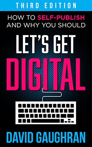Let's Get Digital: How to Self-Publish, and Why You Should, 3rd ed. by David Gaughran