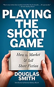 Playing the Short Game: How to Market and Sell Short Fiction by Douglas Smith